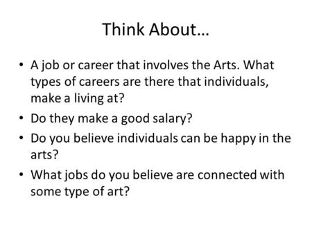 Think About… A job or career that involves the Arts. What types of careers are there that individuals, make a living at? Do they make a good salary? Do.