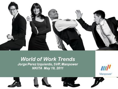 Navigating the Human Age ManpowerGroup Proprietary and Confidential | April 5, 20111 World of Work Trends Jorge Perez Izquierdo, SVP, Manpower NKITA May.
