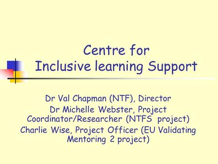 Centre for Inclusive learning Support Dr Val Chapman (NTF), Director Dr Michelle Webster, Project Coordinator/Researcher (NTFS project) Charlie Wise, Project.