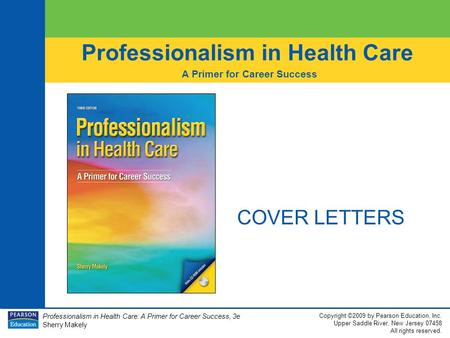 Professionalism in Health Care: A Primer for Career Success, 3e Sherry Makely Copyright ©2009 by Pearson Education, Inc. Upper Saddle River, New Jersey.