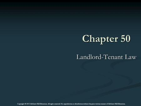 Chapter 50 Landlord-Tenant Law Copyright © 2015 McGraw-Hill Education. All rights reserved. No reproduction or distribution without the prior written consent.