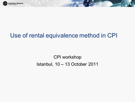 Use of rental equivalence method in CPI CPI workshop Istanbul, 10 – 13 October 2011.
