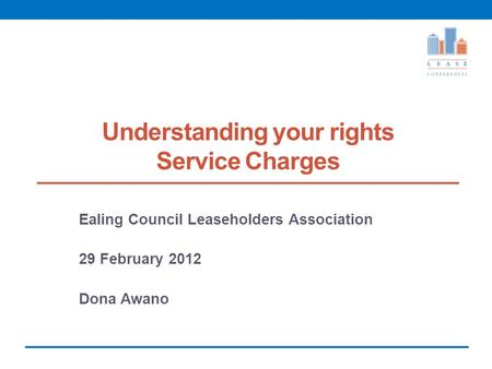 Understanding your rights Service Charges Ealing Council Leaseholders Association 29 February 2012 Dona Awano.