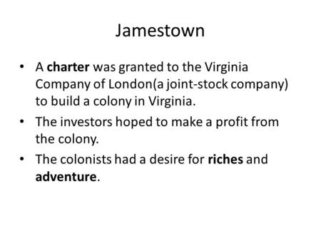 Jamestown A charter was granted to the Virginia Company of London(a joint-stock company) to build a colony in Virginia. The investors hoped to make a profit.