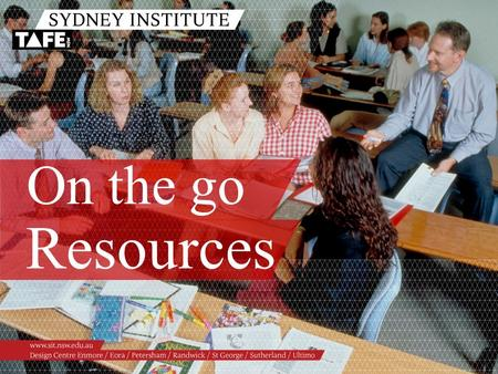On the go Resources. Ambition in Action www.sit.nsw.edu.au Topics /Evolution of resource development /Digital Stories /Podcasting/vodcasting /Captivate.