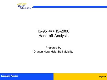 Page: 1 Technology Planning IS-95 IS-2000 Hand-off Analysis Prepared by Dragan Nerandzic, Bell Mobility.