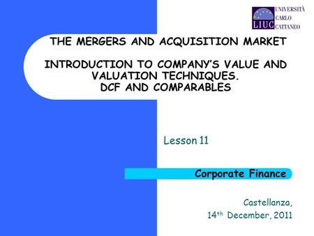 Castellanza, 14 th December, 2011 Corporate Finance Lesson 11 THE MERGERS AND ACQUISITION MARKET INTRODUCTION TO COMPANY'S VALUE AND VALUATION TECHNIQUES.
