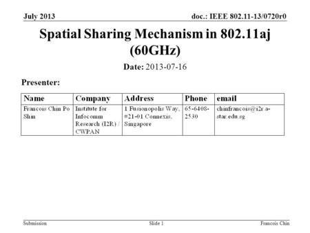 Doc.: IEEE 802.11-13/0720r0 SubmissionSlide 1 Date: 2013-07-16 Presenter: Spatial Sharing Mechanism in 802.11aj (60GHz) July 2013 Francois Chin.