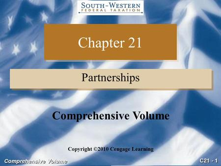 C21 - 1 Comprehensive Volume Chapter 21 Partnerships Copyright ©2010 Cengage Learning Comprehensive Volume.