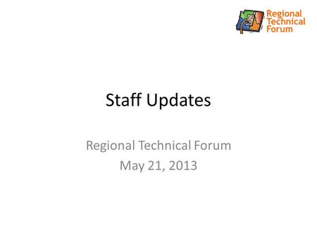 Staff Updates Regional Technical Forum May 21, 2013.