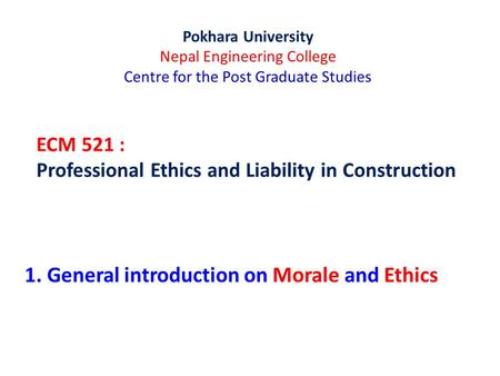 ECM 521 : Professional Ethics and Liability in Construction Pokhara University Nepal Engineering College Centre for the Post Graduate Studies 1. General.