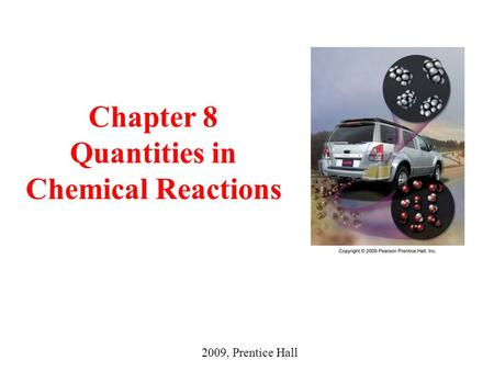 Chapter 8 Quantities in Chemical Reactions 2009, Prentice Hall.