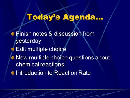 Today's Agenda… Finish notes & discussion from yesterday Edit multiple choice New multiple choice questions about chemical reactions Introduction to Reaction.