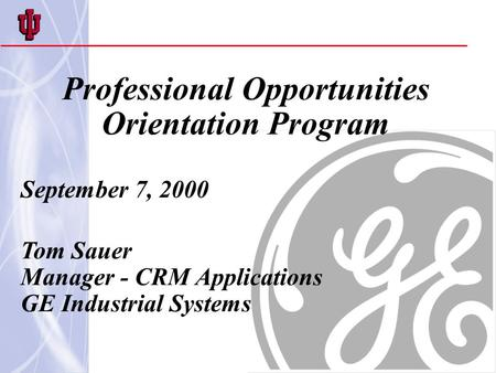 Professional Opportunities Orientation Program September 7, 2000 Tom Sauer Manager - CRM Applications GE Industrial Systems.
