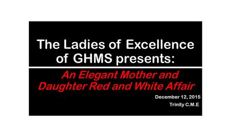 The Ladies of Excellence of GHMS presents: AAn Elegant Mother and Daughter Red and White Affair December 12, 2015 Trinity C.M.E.