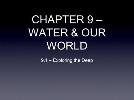 CHAPTER 9 – WATER & OUR WORLD 9.1 – Exploring the Deep.
