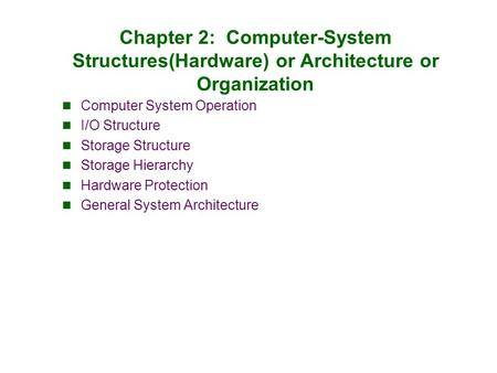 Chapter 2: Computer-System Structures(Hardware) or Architecture or Organization Computer System Operation I/O Structure Storage Structure Storage Hierarchy.