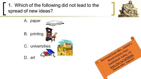 1. Which of the following did not lead to the spread of new ideas? B. printing C. universities D. art A. paper Borrowed from Mrs. Valenti's World History.