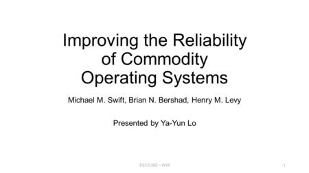 Improving the Reliability of Commodity Operating Systems Michael M. Swift, Brian N. Bershad, Henry M. Levy Presented by Ya-Yun Lo EECS 582 – W161.