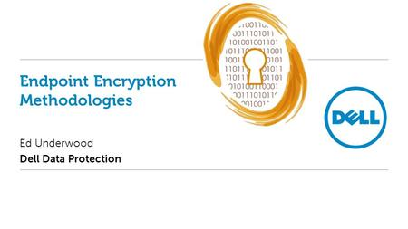 Endpoint Encryption Methodologies Ed Underwood Dell Data Protection.