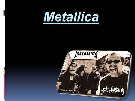 Metallica.  The band, Metallica, is currently made of four musicians; James Hetfield (lead vocals and guitar, born August 3 rd of '63), Lars Ulrich (drums,