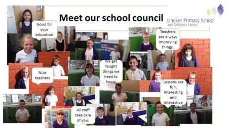 Meet our school council Teachers are always improving things. We get taught things we need to know All staff take care of you. Lessons are fun, interesting.