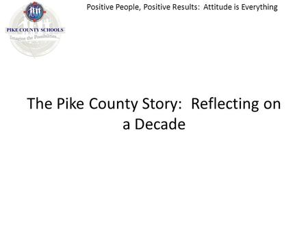 The Pike County Story: Reflecting on a Decade Positive People, Positive Results: Attitude is Everything.