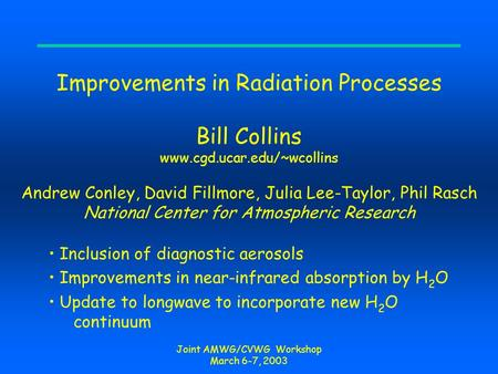 Joint AMWG/CVWG Workshop March 6-7, 2003 Improvements in Radiation Processes Bill Collins www.cgd.ucar.edu/~wcollins Andrew Conley, David Fillmore, Julia.