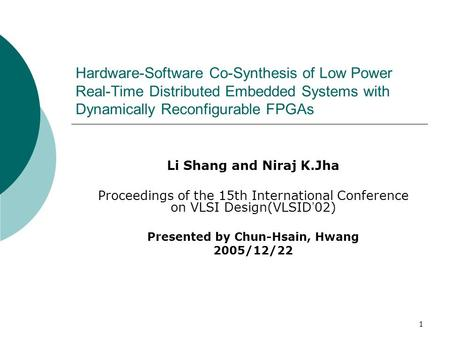 1 Hardware-Software Co-Synthesis of Low Power Real-Time Distributed Embedded Systems with Dynamically Reconfigurable FPGAs Li Shang and Niraj K.Jha Proceedings.