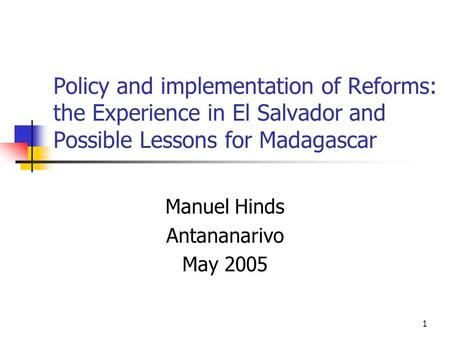 1 Policy and implementation of Reforms: the Experience in El Salvador and Possible Lessons for Madagascar Manuel Hinds Antananarivo May 2005.