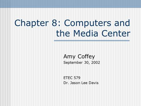 Chapter 8: Computers and the Media Center Amy Coffey September 30, 2002 ETEC 579 Dr. Jason Lee Davis.