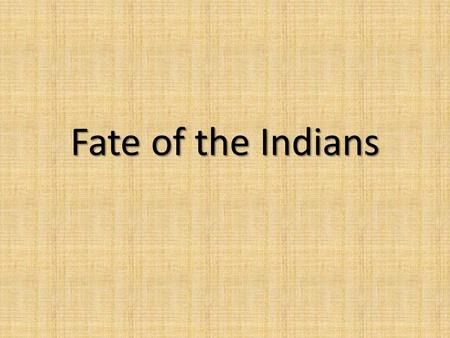 Fate of the Indians. Sioux Originally from Northern Minnesota Nomadic, hunted bison, skilled hunters & fighters on the horse Shared labor among husband.