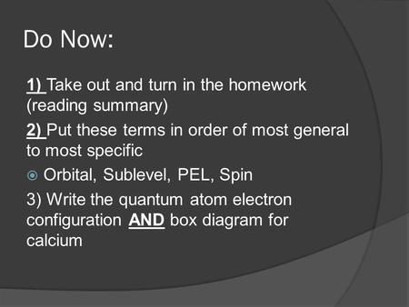 Do Now: 1) Take out and turn in the homework (reading summary) 2) Put these terms in order of most general to most specific  Orbital, Sublevel, PEL, Spin.