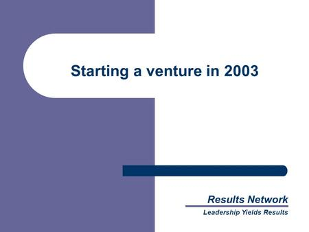 Results Network Leadership Yields Results Starting a venture in 2003.