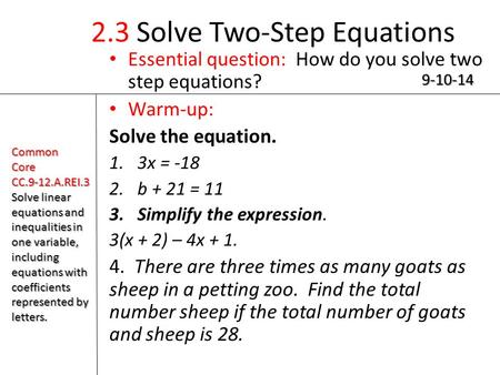 2.3 Solve Two-Step Equations Essential question: How do you solve two step equations? Warm-up: Solve the equation. 1.3x = -18 2.b + 21 = 11 3.Simplify.