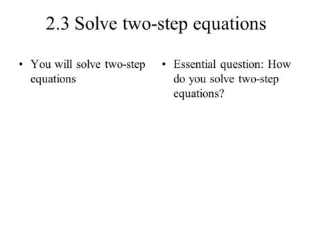 2.3 Solve two-step equations You will solve two-step equations Essential question: How do you solve two-step equations?