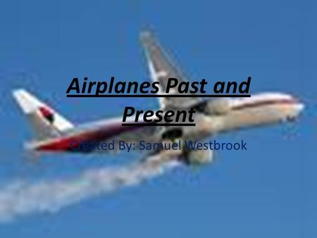 Airplanes Past and Present Created By: Samuel Westbrook.