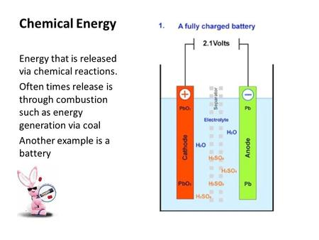 Chemical Energy Energy that is released via chemical reactions. Often times release is through combustion such as energy generation via coal Another example.