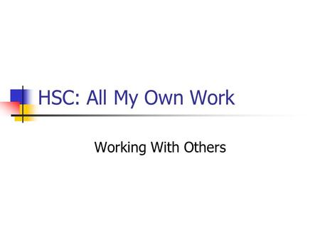 HSC: All My Own Work Working With Others. HSC: All My Own Work Working with others is a fact of life Learning is an active process and we do often share.