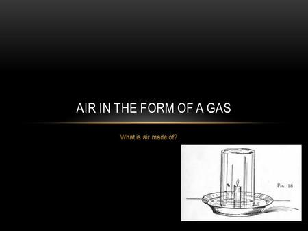 What is air made of? AIR IN THE FORM OF A GAS. IT IS A GAS! What is air made of? What is the difference between air and oxygen? Air has weight, pressure.