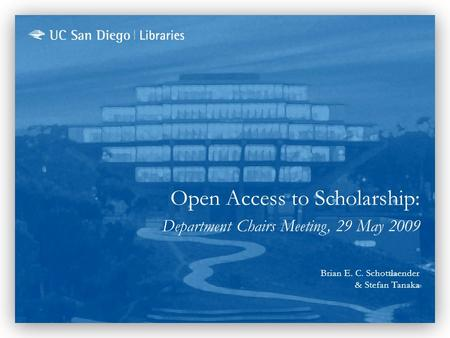 Open Access to Scholarship: Department Chairs Meeting, 29 May 2009 Brian E. C. Schottlaender & Stefan Tanaka.