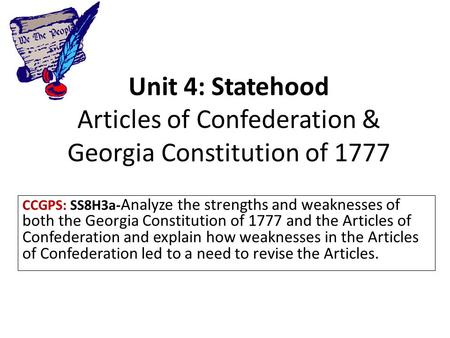 Unit 4: Statehood Articles of Confederation & Georgia Constitution of 1777 CCGPS: SS8H3a- Analyze the strengths and weaknesses of both the Georgia Constitution.