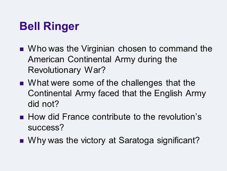 Bell Ringer Who was the Virginian chosen to command the American Continental Army during the Revolutionary War? What were some of the challenges that the.
