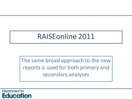 RAISEonline 2011 The same broad approach to the new reports is used for both primary and secondary analyses.