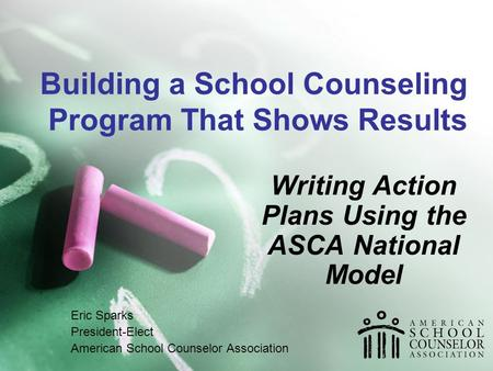 Building a School Counseling Program That Shows Results Writing Action Plans Using the ASCA National Model Eric Sparks President-Elect American School.