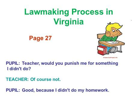 Lawmaking Process in Virginia Page 27 PUPIL: Teacher, would you punish me for something I didn't do? TEACHER: Of course not. PUPIL: Good, because I didn't.