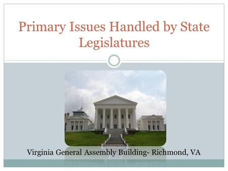 Primary Issues Handled by State Legislatures Virginia General Assembly Building- Richmond, VA.