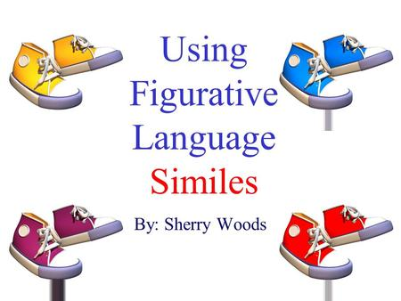 Using Figurative Language Similes By: Sherry Woods.