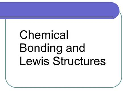Chemical Bonding and Lewis Structures. Chemical Bonding Chemical Bonds are the forces that hold atoms together. Atoms form bonds in order to attain a.