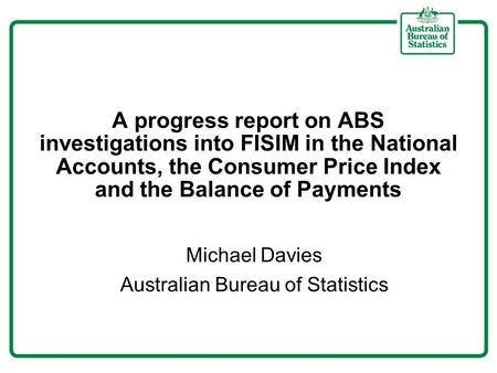 A progress report on ABS investigations into FISIM in the National Accounts, the Consumer Price Index and the Balance of Payments Michael Davies Australian.